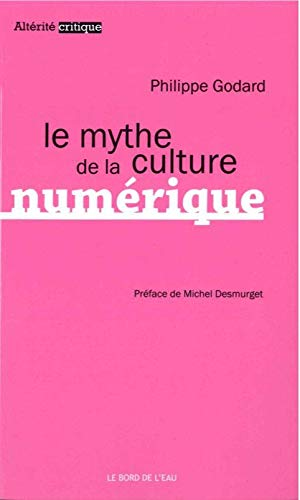 MYTHE DE LA CULTURE NUMERIQUE -LE-: GODARD PHILIPPE