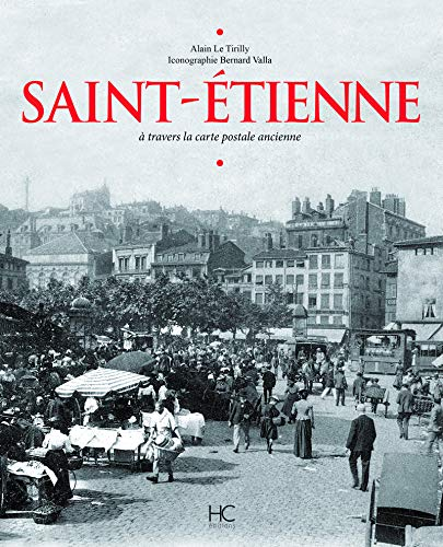 Saint-Etienne : A travers la carte postale: Alain Le Tirilly;