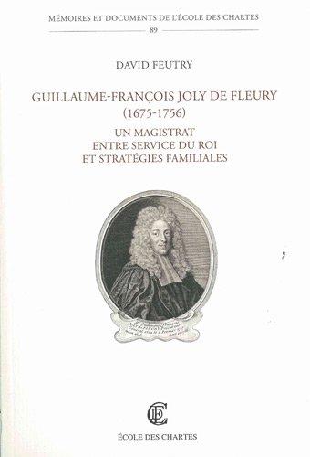 Guillaume-François Joly de Fleury ( 1675- 1756 ) . Un magistrat entre service du roi et ...