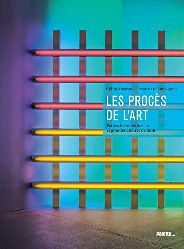 Les Procès de l'art : Petites histoires de l'art et grandes affaires de droit: ...