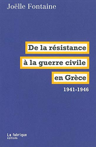 DE LA RESISTANCE A LA GUERRE CIVILE EN GRECE 1941-46: FONTAINE JOELLE