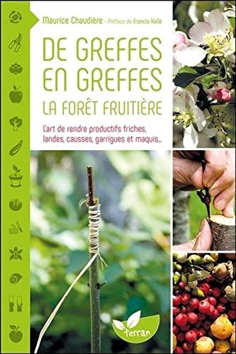 9782359810585: De greffes en greffes, la forêt fruitière - L'art de rendre productifs friches, landes, causses, garrigues et maquis...