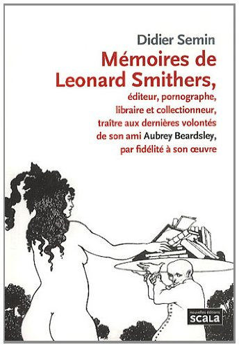 9782359880694: Mémoires de Leonard Smithers : Editeur, pornographe, libraire et collectionneur, traître aux dernières volontés de son ami Aubrey Beardsley, par fidélité à son oeuvre