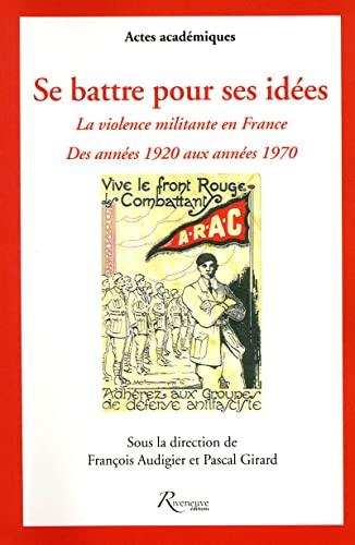 se battre pour ses idées ; la violence militante en france des annees 1920 aux années...