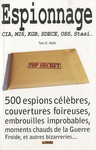 9782360260058: Espionnage : CIA, MI6, KGB, SDECE, OSS, Stasi... 500 espions c�l�bres, couvertures foireuses, embrouilles improbables, moments chauds de la guerre froide, et autres bizarreries...