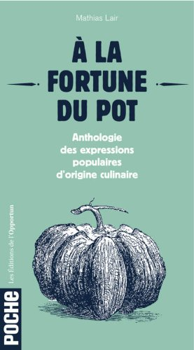 9782360752393: A la fortune du pot : Anthologie des expressions populaires d'origine culinaire