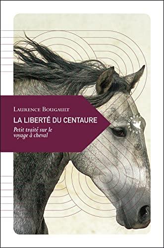 9782361570118: La Libert� du centaure, Petit trait� sur le voyage � cheval