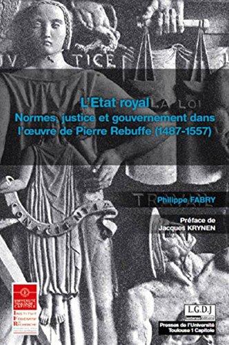 L'Etat royal : Normes, justice et gouvernement dans l'oeuvre de Pierre Rebuffe (1487-1557...
