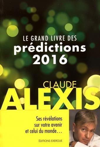 GRAND LIVRE DES PRÉDICTIONS 2016 (LE): ALEXIS CLAUDE