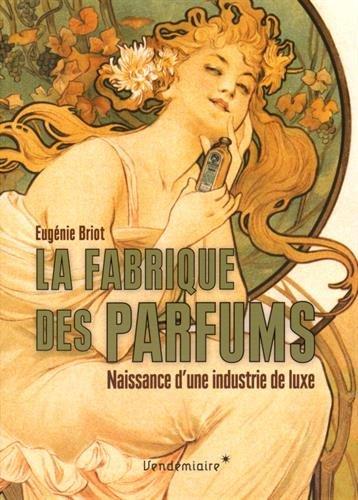 9782363581716: La fabrique des parfums : Naissance d'une industrie de luxe