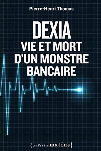 Dexia: vie et mort d'un monstre bancaire: Thomas, Pierre-Henri