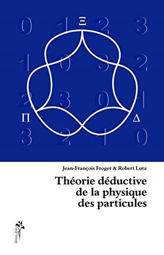 Theorie deductive de la physique des particules: Froger Jean Francois