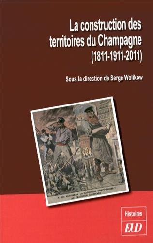 La construction des territoires du Champagne 1811 1911 2011: Wolikow Serge