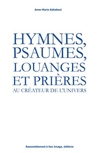 Hymnes, psaumes, louanges et prières au créateur: Anne-Marie Abiteboul