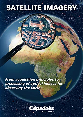 9782364930360: Satellite Imagery from Acquisition Principles to Processing of Optical Images for Observing the Earth