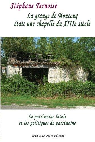 9782365416139: La grange de Montcuq �tait une chapelle du XIIIe si�cle: Le patrimoine lotois et les politiques du patrimoine