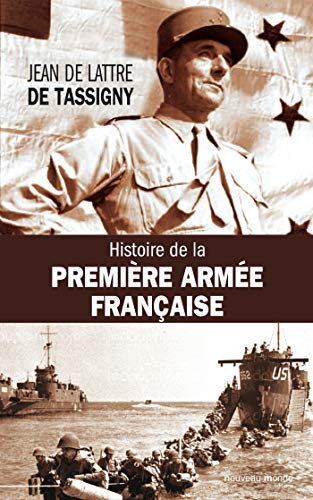 HISTOIRE DE LA PREMIÈRE ARMÉE FRANÇAISE: DE TASSIGNY JEAN DE LATTRE