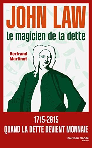 JOHN LAW : LE MAGICIEN DE LA DETTE: MARTINOT BERTRAND