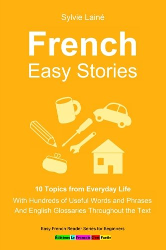 9782370610348: French Easy Stories, 10 Topics from Everyday Life: With Hundreds of Useful Words and Phrases (Easy French Reader Series for Beginners) (Volume 6) (French Edition)
