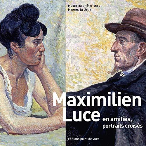 Maximilien Luce en amitiés, portraits croisés: Point de vues
