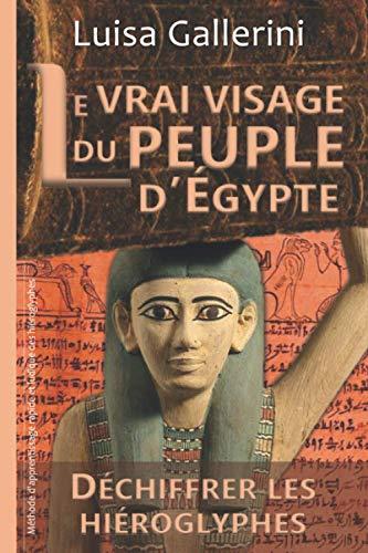 9782491398255: Le vrai visage du peuple d'Égypte: Méthode d'apprentissage rapide et ludique des hiéroglyphes (Déchiffrer les hiéroglyphes)