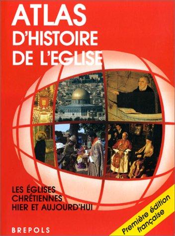 Atlas d'histoire de l'Eglise: Les Eglises chrétiennes hier et aujourd'hui: ...