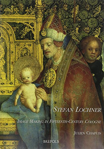 Stefan Lochner: Image Making in 15th Century Cologne: Chapuis, J.
