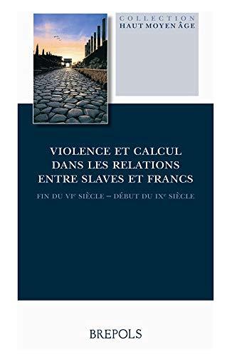 9782503519920: Violence et calcul dans les relations entre Slaves et Francs (fin du VIe siècle - début du IXe siècle) (Haut Moyen Age) (French Edition)