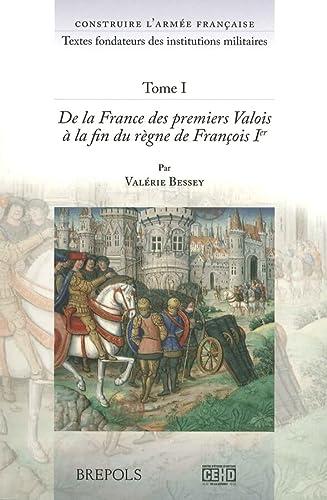 9782503524498: Construire l'armée française. Textes fondateurs des institutions mili: Tome I: De la France des premiers Valois à la fin du règne de François
