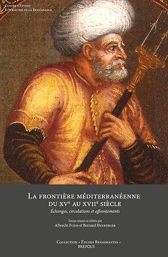 9782503548159: La Frontiere Mediterraneenne Du XVe Au XVIIe Siecle: Echanges, Circulations Et Affrontements (Etudes Renaissantes) (French Edition)