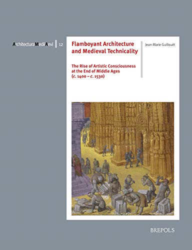 9782503577296: Flamboyant Architecture and Medieval Technicality (c. 1400-c. 1530): A Micro-History of the Rise of Artistic Consciousness at the End of Middle Ages: ... at the End of Middle Ages (C. 1400-1530): 12