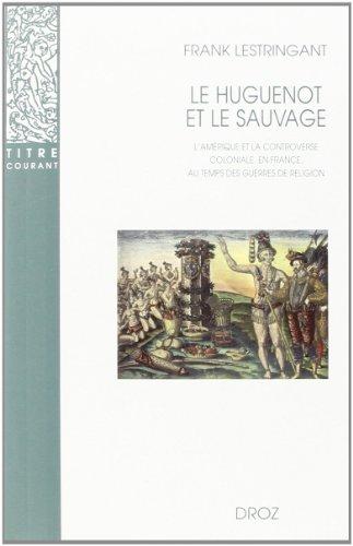 9782600005272: Le huguenot et le sauvage : l'Amérique et la controverse coloniale, en France, au temps des guerres de religion (1555-1589)