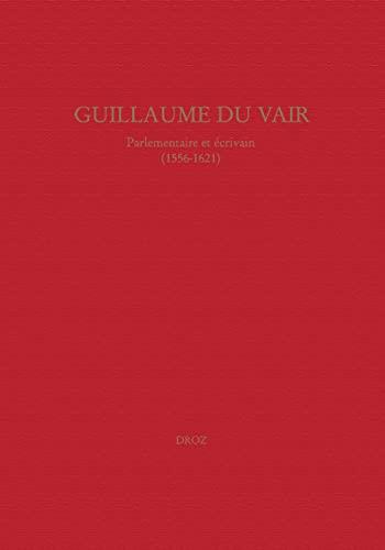 Guillaume Du Vair, parlementaire et écrivain (1556-1621). Colloque d'Aix-en-Provence, 4-6 ...