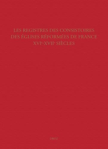 Les Registres des consistoires des Eglises réformées de France   XVIe-XVIIe siècles. Un inventaire:...