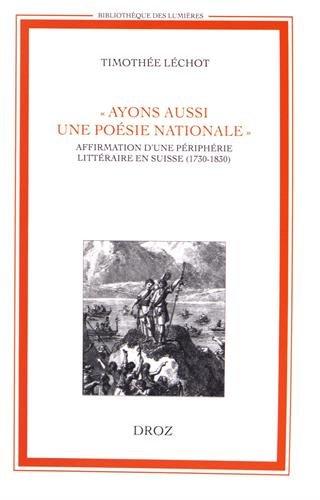 Ayons aussi une poesie nationale. affirmation d'une peripherie litteraire en suisse (1730-1830)...