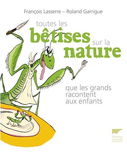 Toutes les bêtisses sur la nature que les grands racontent aux enfants: Lasserre, Fran�ois