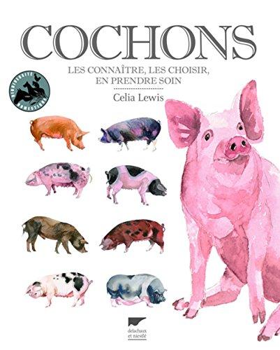 Cochons : Les connaître, les choisir, en prendre soin: Célia Lewis