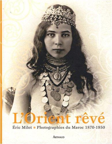 L'Orient rêvé : Photographies du Maroc 1870-1950: Milet Eric