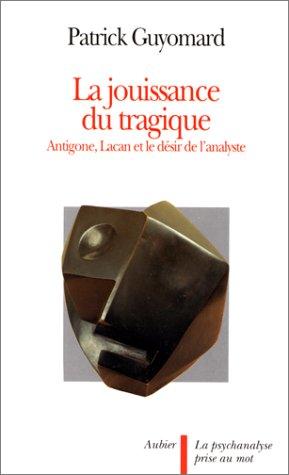 La jouissance du tragique: Antigone, Lacan, et le desir de l'analyste (La Psychanalyse prise au mot) (French Edition) (2700721640) by Guyomard, Patrick