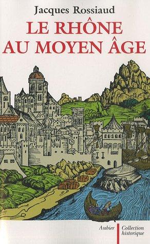 Le Rhône au Moyen Age (French Edition): Jacques Rossiaud