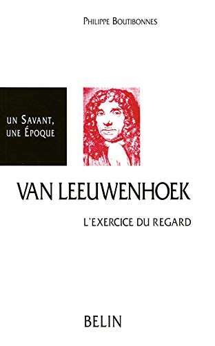 Antoni van Leeuwenhoek 1632-1723: L'Exercice du Regard.: BOUTIBONNES, Philippe: