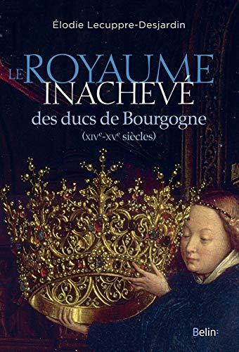 ROYAUME INACHEVE DES DUCS DE BOURGOGNE: LECUPPRE DESJARDIN