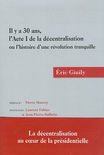 IL Y A 30 ANS L'ACTE I DE LA DECENTRALISATION 1ERE ED: GIUILY ERIC