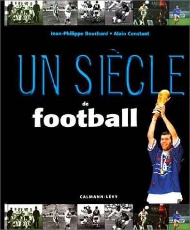 Un siècle de football: Constant, Alain; Bouchard, Jean-Philippe