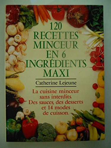 9782702821145: 120 recettes en 6 ingrédients maxi : La cuisine minceur sans interdits, des sauces, des desserts, 14 modes de cuisson