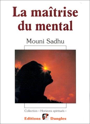 La maîtrise du mental: Mouni Sadhu
