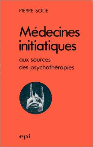 Médecines initiatiques aux sources des psychothérapies (Art et réalité thérapeutique) (French Edition) (9782704500123) by Solié, Pierre