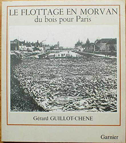 Le Flottage en Morvan: Du bois pour Paris (Collection Hier le quotidien): G?rard Guillot-Ch?ne