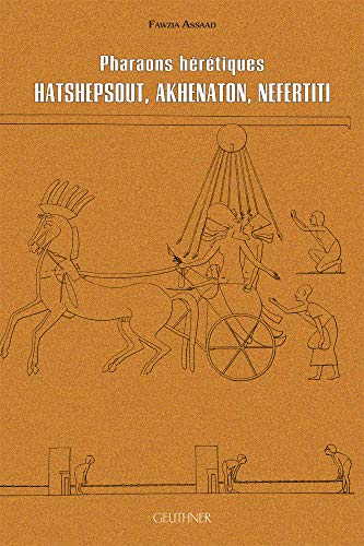 Pharaons hérétiques : Hatschpsout, Akhenaton, Nefertiti: ASSAAD ( Fawzia )