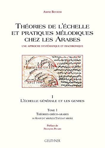 9782705338404: Théories de l'échelle et pratiques mélodiques chez les Arabes : Volume 1, L'échelle générale et les genres Tome 1, Théories gréco-arabes de Kindi (IXe siècle) à Tusi (XIIIe siècle)